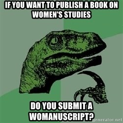 Philosoraptor - If you want to publish a book on women's studies do you submit a womanuscript?