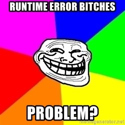Trollface - Runtime error bitches Problem?