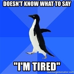 """Socially Awkward Penguin - Doesn't know what to say """"I'm tired"""""""