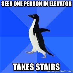 Socially Awkward Penguin - sees one person in elevator takes stairs