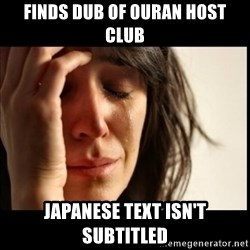First World Problems - Finds dub of Ouran Host Club Japanese Text isn't subtitled