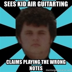 dudemac - sees kid air guitarting claims playing the wrong notes