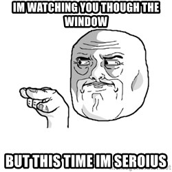 i'm watching you meme - im watching you though the window but this time im seroius