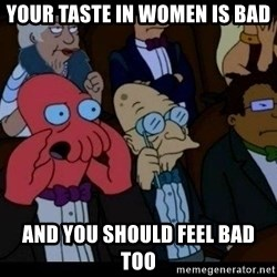 Zoidberg - your taste in women is bad and you should feel bad too