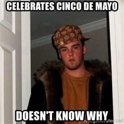 Scumbag Steve - celebrates cinco de mayo doesn't know why