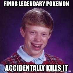 Bad Luck Brian - finds legendary pokemon accidentally kills it