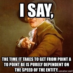 Joseph Ducreux - I say, The time it takes to get from point a to point be is purely dependent on the speed of the entity.