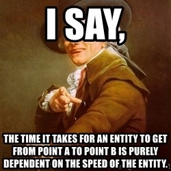 Joseph Ducreux - i say, the time it takes for an entity to get from point a to point b is purely dependent on the speed of the entity.