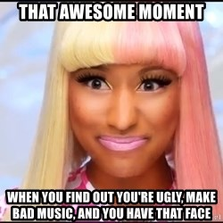 NICKI MINAJ - that awesome moment when you find out you're ugly, make bad music, and you have that face