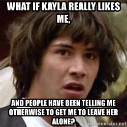 Conspiracy Keanu - What if Kayla really likes me, And people have been telling me otherwise to get me to leave her alone?