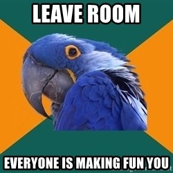 Paranoid Parrot - leave room  everyone is making fun you