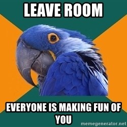 Paranoid Parrot - leave room  everyone is making fun of you