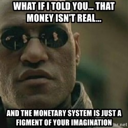 Scumbag Morpheus - what if i told you... that money isn't real... and the monetary system is just a figment of your imagination