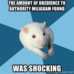 Psychology Major Rat - The amount of obedience to authority miligram found was shocking