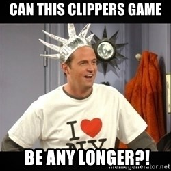 Chandler Bing - can this clippers game  BE ANY LONGER?!