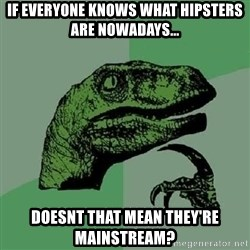 Philosoraptor - if everyone knows what hipsters are nowadays... doesnt that mean they're mainstream?