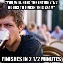 """The Lazy College Senior - """"you will nEed the entire 2 1/2 hours to finish this exam"""" Finishes in 2 1/2 minutes"""