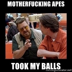 walter sobchak - Motherfucking apes Took my balls