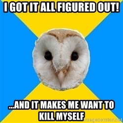 Bipolar Owl - I got it all figured out! ...and it makes me want to kill myself