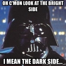 Darth Vader - oh c'mon look at the bright side i mean the dark side...