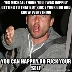 Raging Macguire - Yes Michael thank You I was happIly getting to that but sinCe your god and know everything You can happily go fUck your self