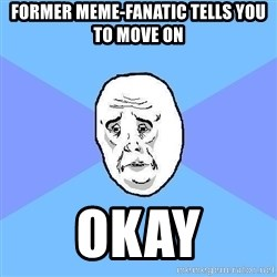 Okay Guy - former meme-fanatic tells you to move on okay