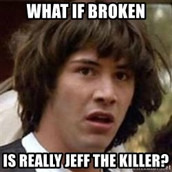 Conspiracy Keanu - what if broken is really jeff the killer?
