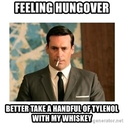 don draper - FEELING HUNGOVER BETTER TAKE A HANDFUL OF TYLENOL WITH MY WHISKEY