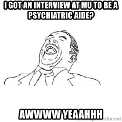 Aw yeah - I got an interview at MU to be a psychiatric Aide? Awwww Yeaahhh