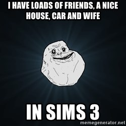 Forever Alone - i have loads of friends, a nice house, car and wife in sims 3