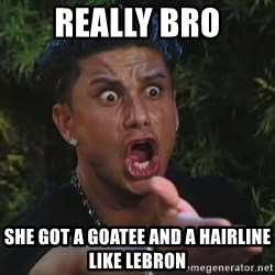 Pauly D - really bro she got a goatee and a hairline like lebron