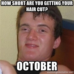 Really highguy - HOW SHORT ARE YOU GETTING YOUR HAIR CUT? oCTOBER