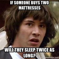Conspiracy Keanu - if someone buys two mattresses will they sleep twice as long?