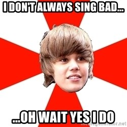 Justin Bieber - I don't always sing bad... ...Oh wait yes I do
