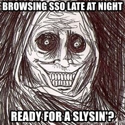 Horrifying Houseguest - browsing sso late at night ready for a slysin'?