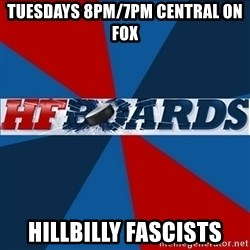 HFboards  - Tuesdays 8pm/7pm cENTRAL ON fox HILLBILLY FASCISTS