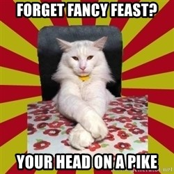 Dictator Cat - forget fancy feast? your head on a pike