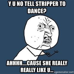 Y U No - Y u no tell stripper to dance? Ahhhh....cause she really really like u...