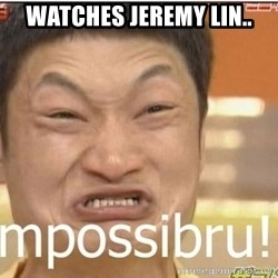 Impossibru Guy - watches jeremy lin..