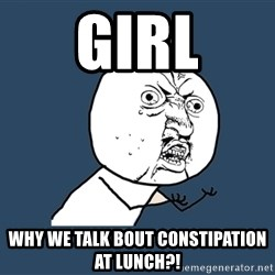Y U No - girl why we talk bout constipation at lunch?!