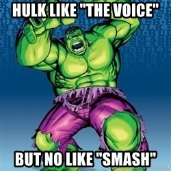 "Hulk - HULK LIKE ""THE VOICE"" BUT NO LIKE ""SMASH"""