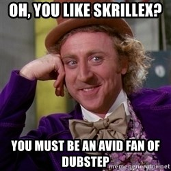 Willy Wonka - oh, you like skrillex? you must be an avid fan of dubstep