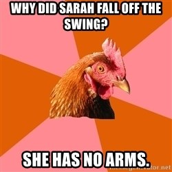 Anti Joke Chicken - why did sarah fall off the swing? she has no arms.