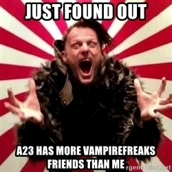 Advice Zoog - Just found out A23 has more vampirefreaks friends than me