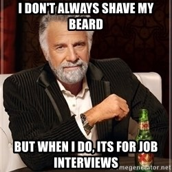 The Most Interesting Man In The World - I don't always shave my beard But when i do, its for job interviews
