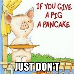 if you give a pig a pancake - just don't