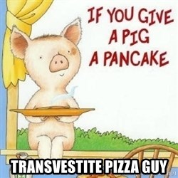 if you give a pig a pancake - transvestite pizza guy