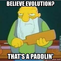 Thats a paddlin - believe evolution? that's a paddlin'