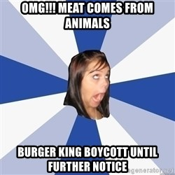 Annoying Facebook Girl - omg!!! meat comes from animals burger king boycott until further notice