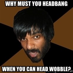 Indian Metal Guy - why must you headbang when you can head wobble?